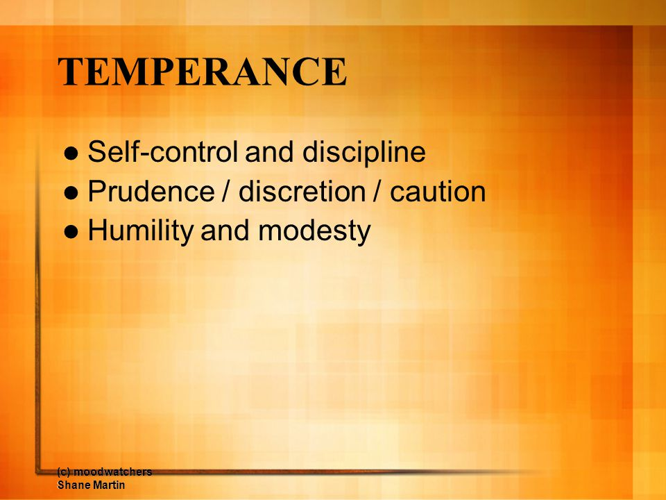 TEMPERANCE Self-control and discipline Prudence / discretion / caution