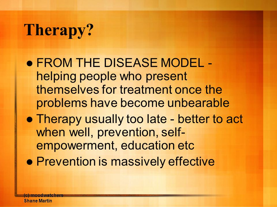 Therapy FROM THE DISEASE MODEL - helping people who present themselves for treatment once the problems have become unbearable.