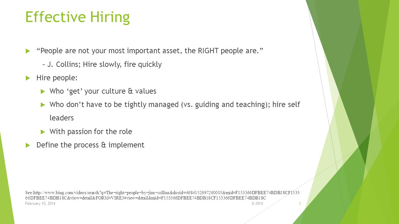 Effective Hiring People are not your most important asset, the RIGHT people are. – J. Collins; Hire slowly, fire quickly.