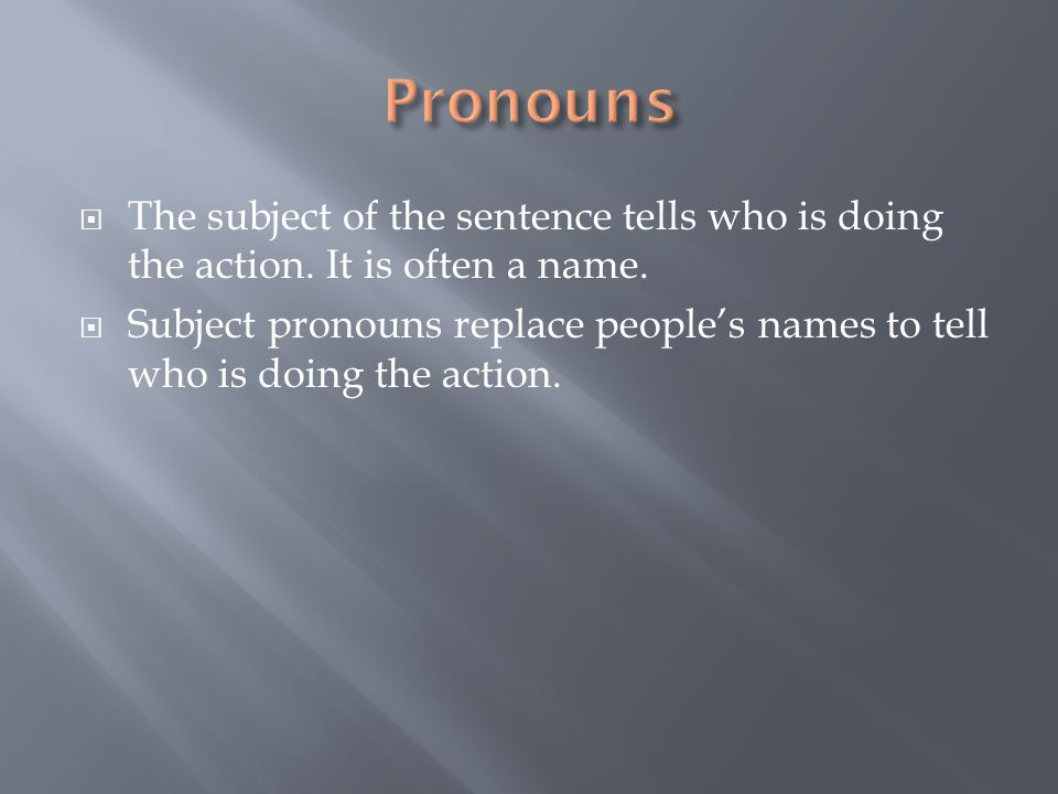 Pronouns The subject of the sentence tells who is doing the action. It is often a name.