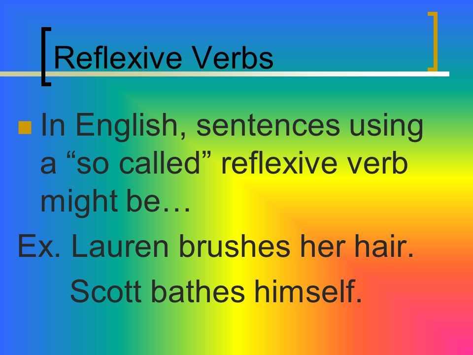 Reflexive Verbs In English, sentences using a so called reflexive verb might be… Ex. Lauren brushes her hair.