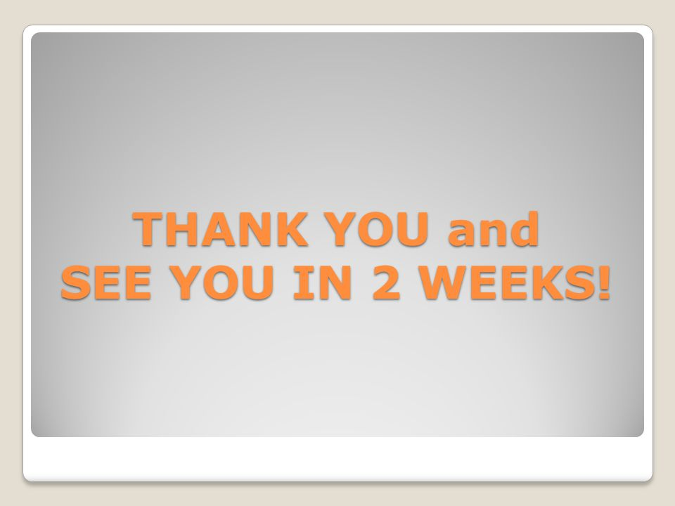 THANK YOU and SEE YOU IN 2 WEEKS!