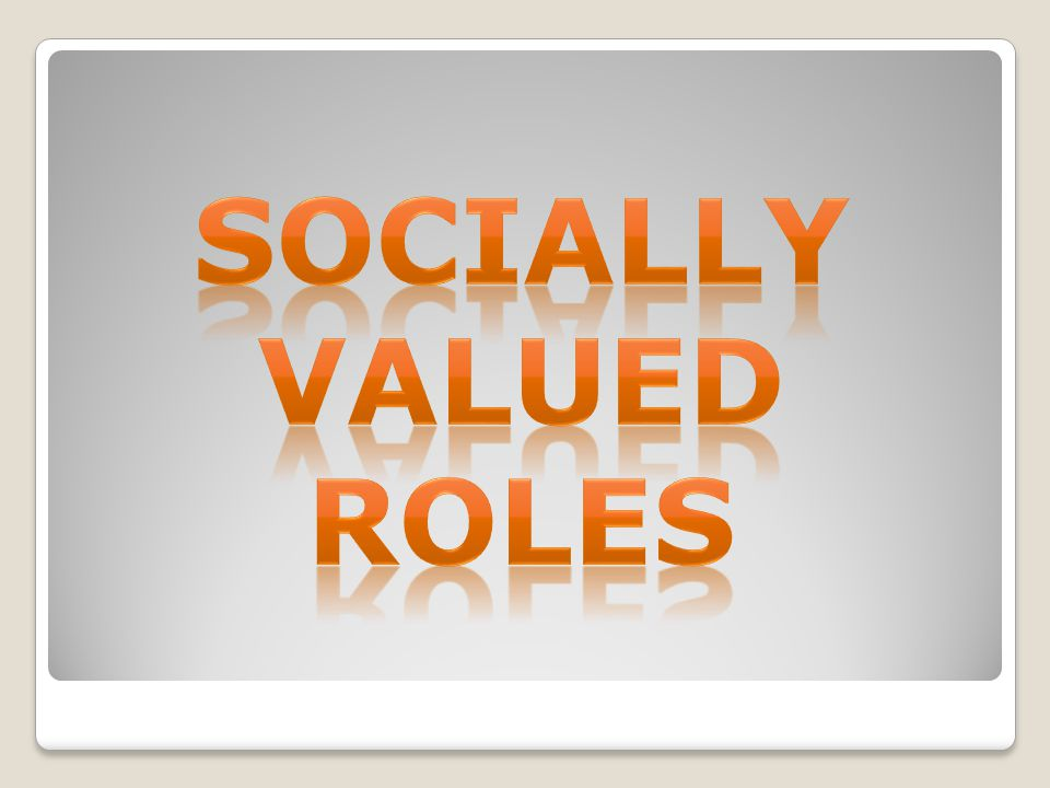 SOCIALLY VALUED ROLES