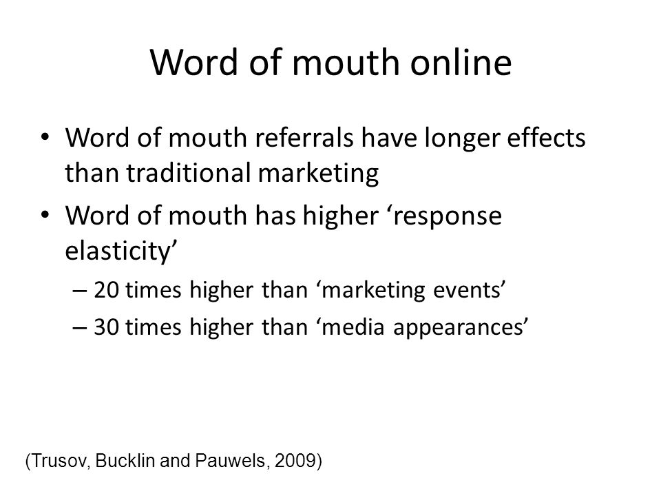 Word of mouth online Word of mouth referrals have longer effects than traditional marketing. Word of mouth has higher 'response elasticity'