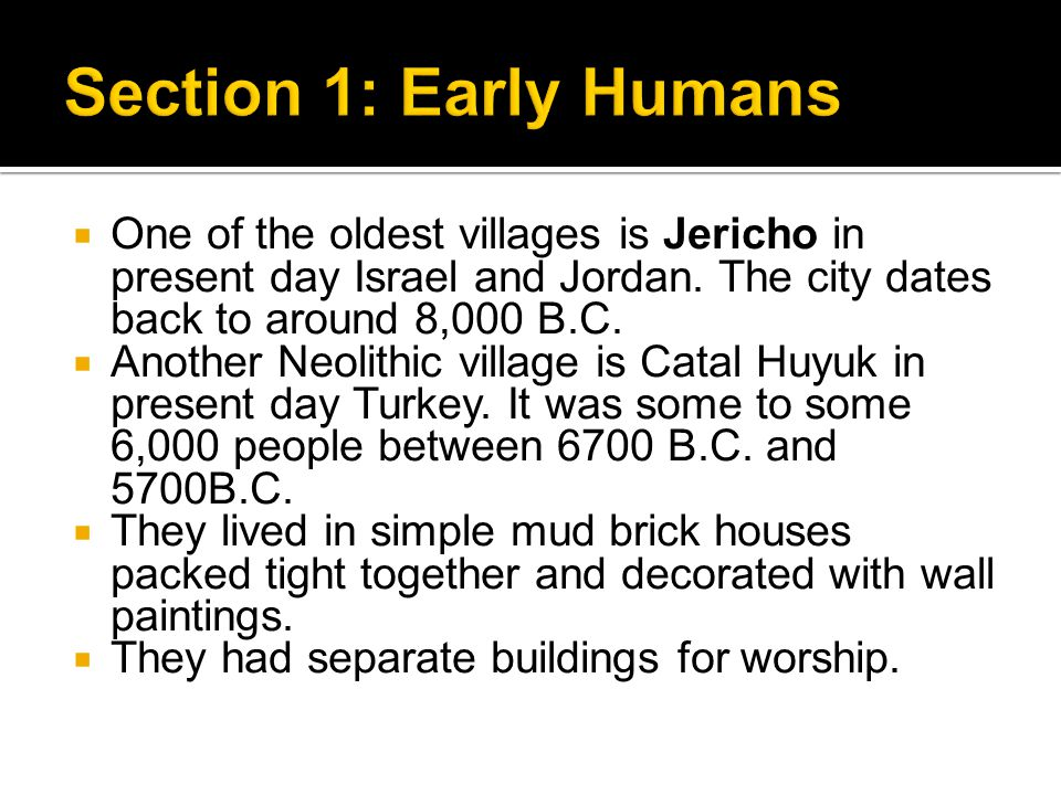 Section 1: Early Humans One of the oldest villages is Jericho in present day Israel and Jordan. The city dates back to around 8,000 B.C.