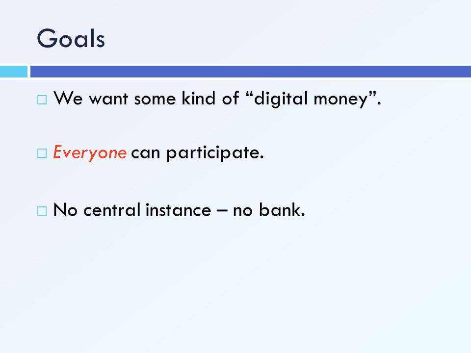 Goals We want some kind of digital money . Everyone can participate.
