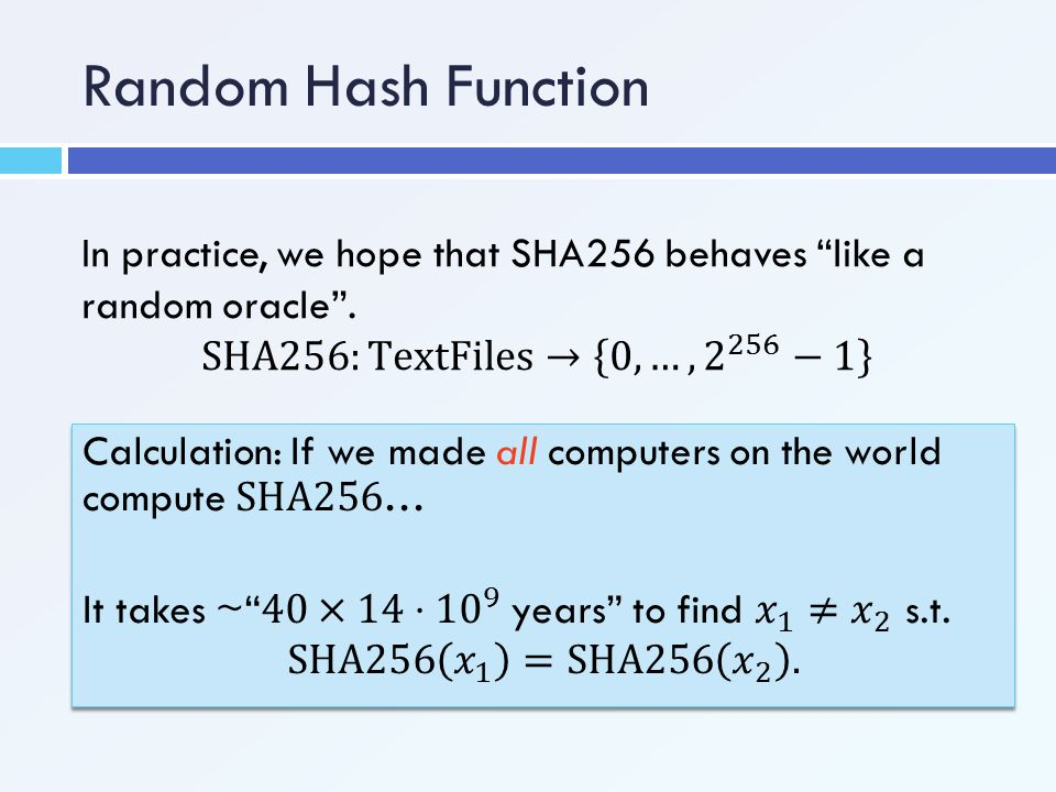 Random Hash Function In practice, we hope that SHA256 behaves like a random oracle . SHA256:TextFiles→ 0,…, 2 256 −1
