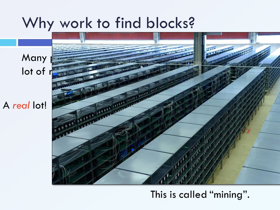 Why work to find blocks Many people are trying to find blocks, which uses a lot of resources… A real lot!
