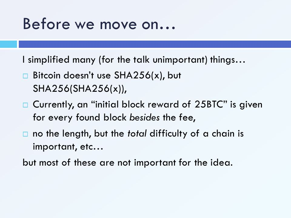 Before we move on… I simplified many (for the talk unimportant) things… Bitcoin doesn't use SHA256(x), but SHA256(SHA256(x)),