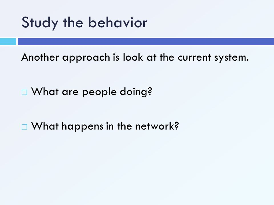 Study the behavior Another approach is look at the current system.