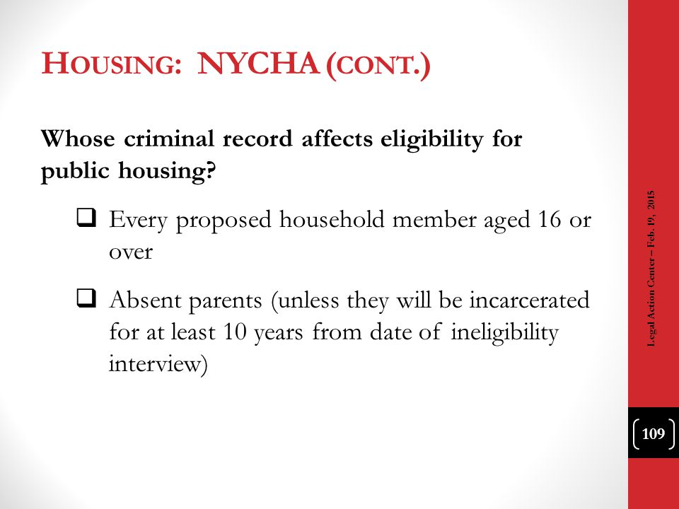Housing: NYCHA (cont.) Whose criminal record affects eligibility for public housing Every proposed household member aged 16 or over.