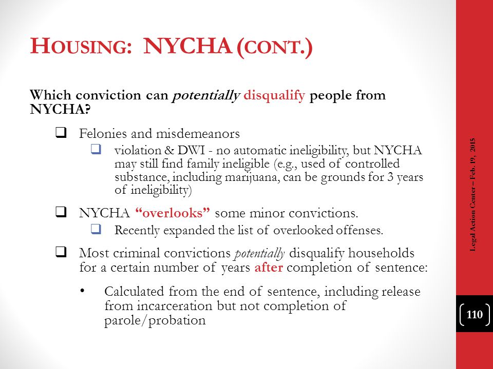 Housing: NYCHA (cont.) Which conviction can potentially disqualify people from NYCHA Felonies and misdemeanors.