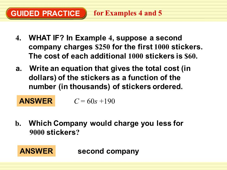 GUIDED PRACTICE for Examples 4 and 5. 4. WHAT IF In Example 4, suppose a second. company charges $250 for the first 1000 stickers.