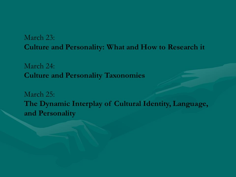 March 23: Culture and Personality: What and How to Research it. March 24: Culture and Personality Taxonomies.