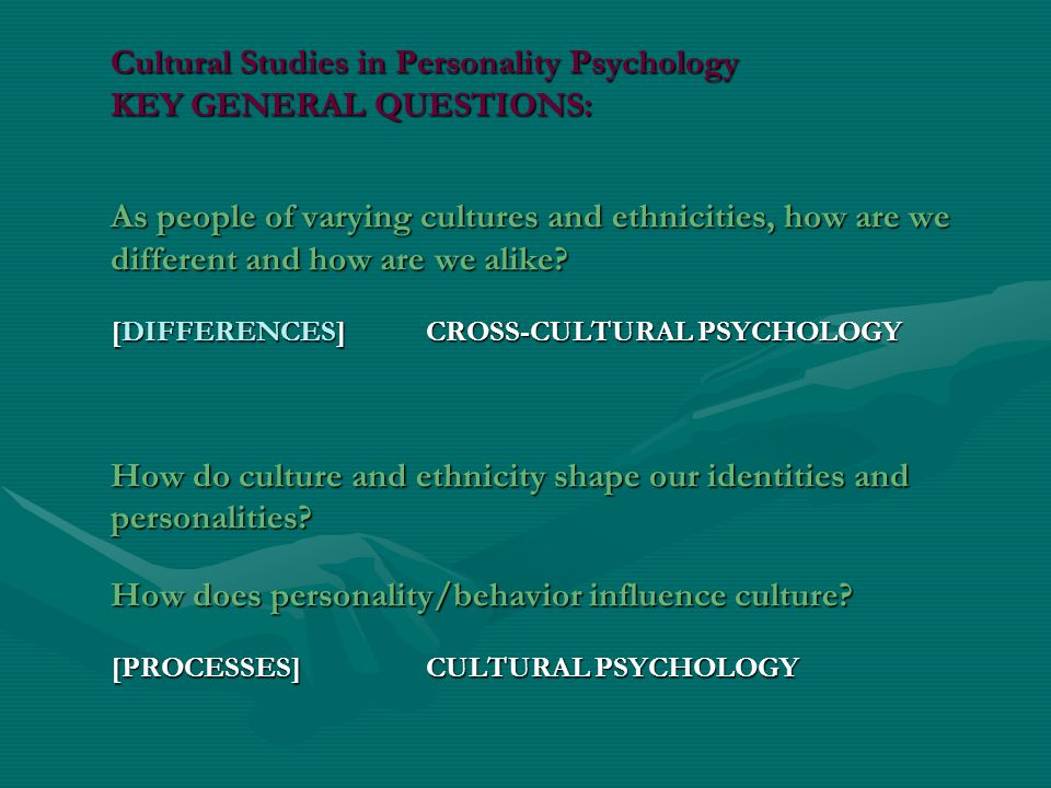 Cultural Studies in Personality Psychology KEY GENERAL QUESTIONS: As people of varying cultures and ethnicities, how are we different and how are we alike.