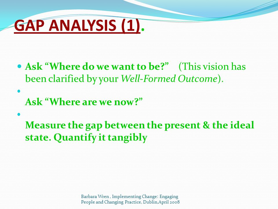 GAP ANALYSIS (1). Ask Where do we want to be (This vision has been clarified by your Well-Formed Outcome).