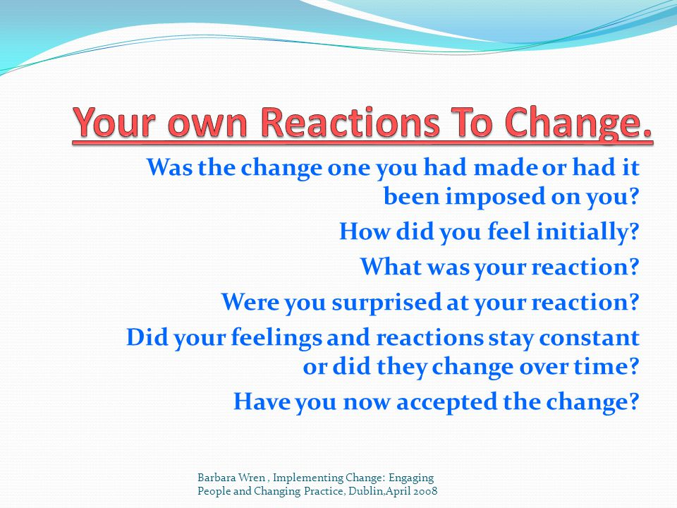Your own Reactions To Change.