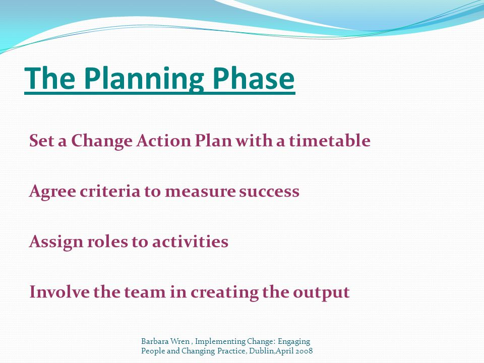 The Planning Phase Set a Change Action Plan with a timetable