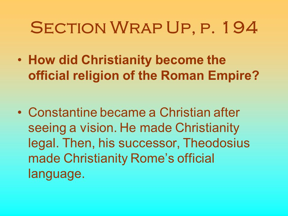 Section Wrap Up, p. 194 How did Christianity become the official religion of the Roman Empire