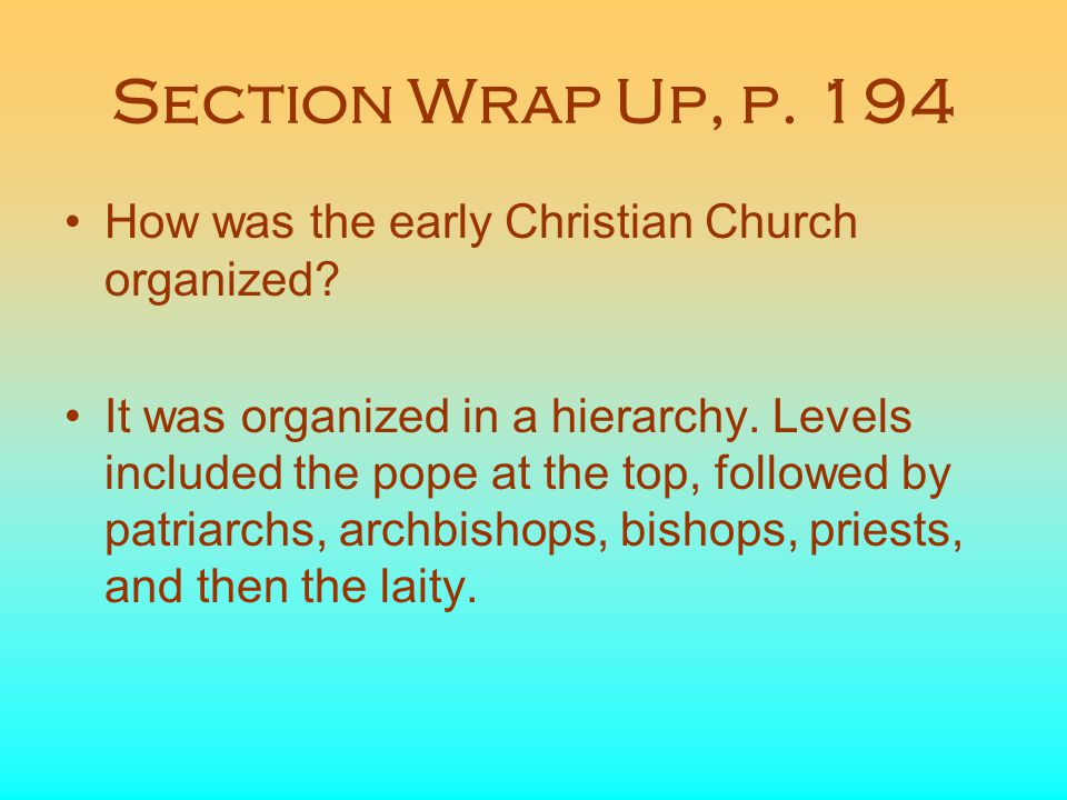 Section Wrap Up, p. 194 How was the early Christian Church organized