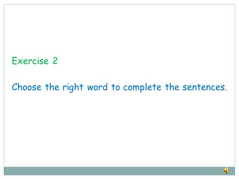 Exercise 2 Choose the right word to complete the sentences.