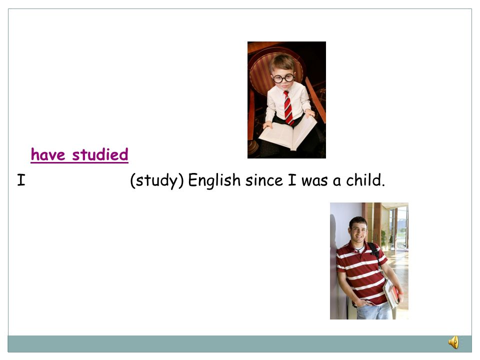have studied I (study) English since I was a child.