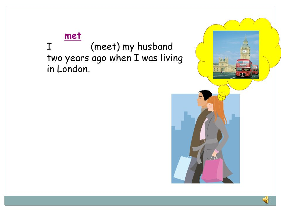 met I (meet) my husband two years ago when I was living in London.