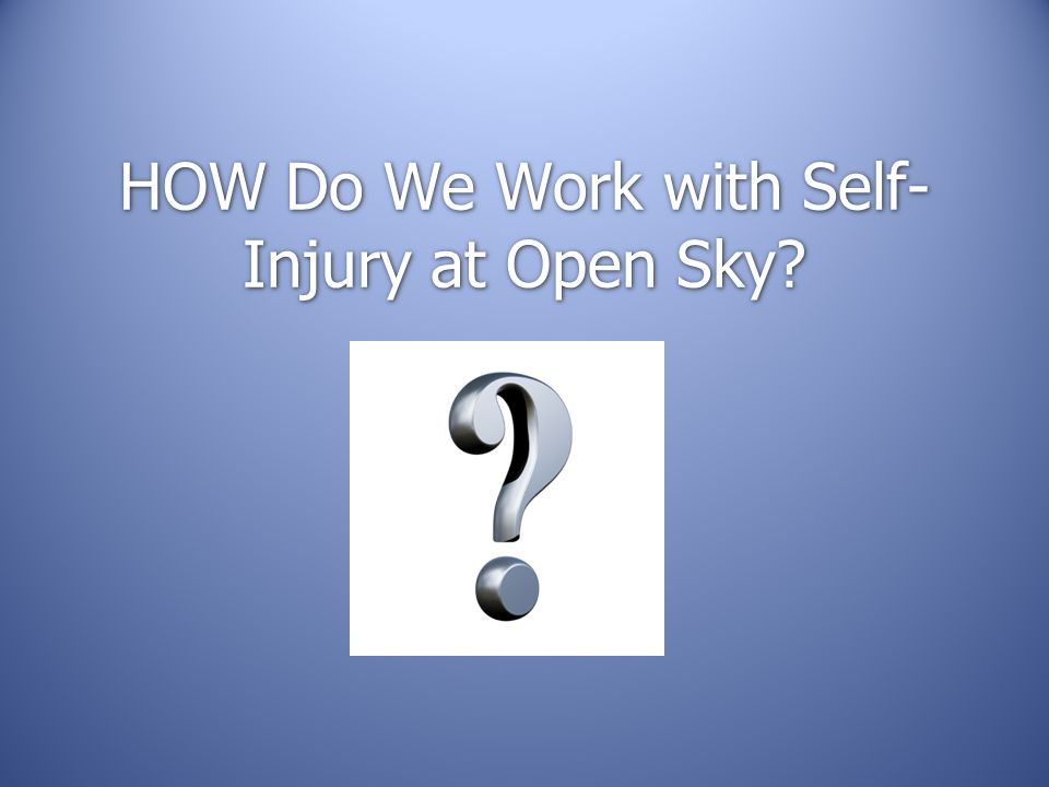 HOW Do We Work with Self-Injury at Open Sky