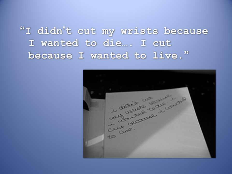 I didn't cut my wrists because I wanted to die…
