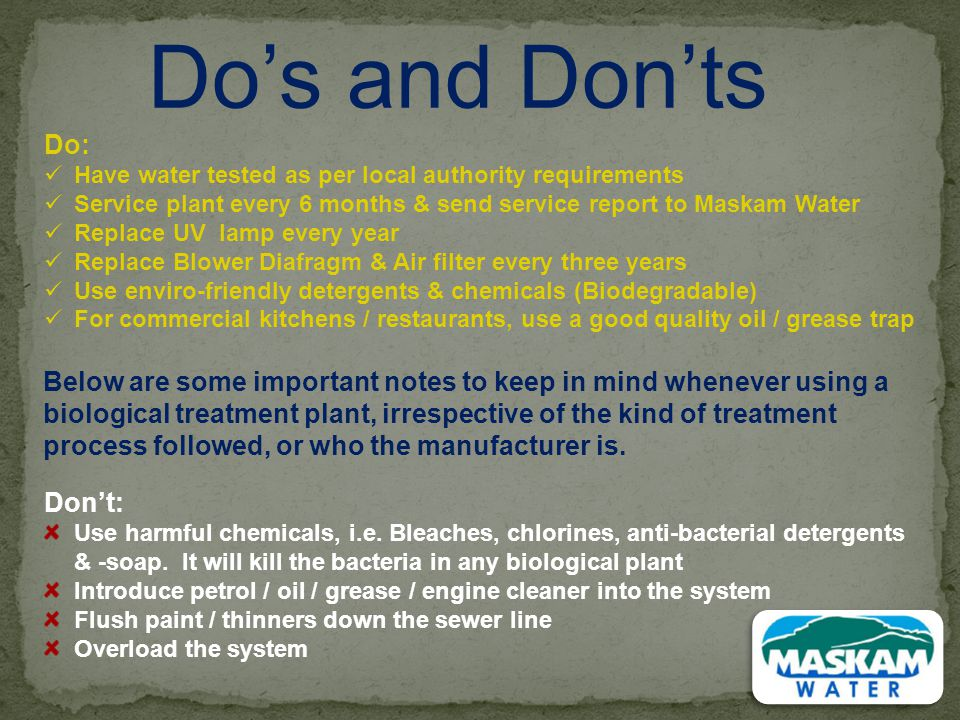 Do's and Don'ts Do: Have water tested as per local authority requirements. Service plant every 6 months & send service report to Maskam Water.