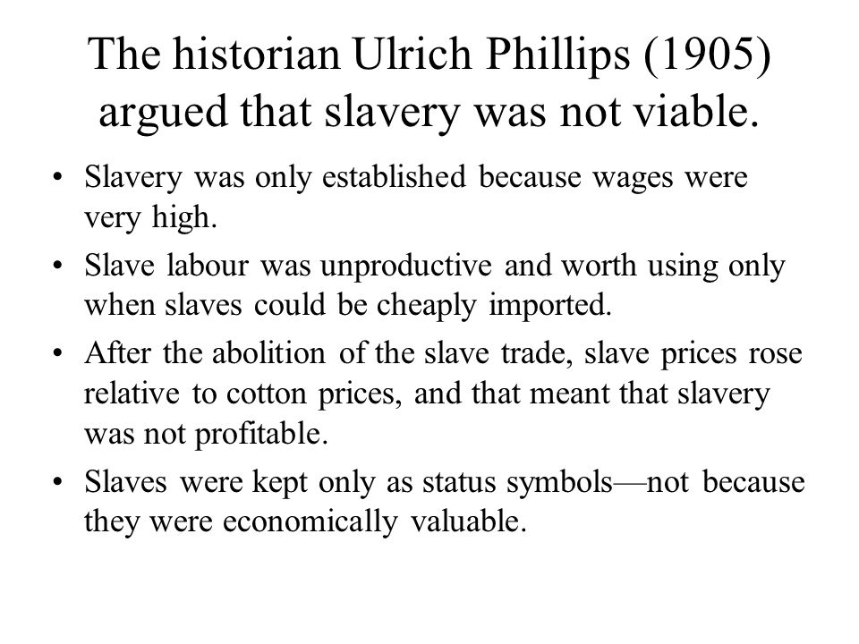 The historian Ulrich Phillips (1905) argued that slavery was not viable.
