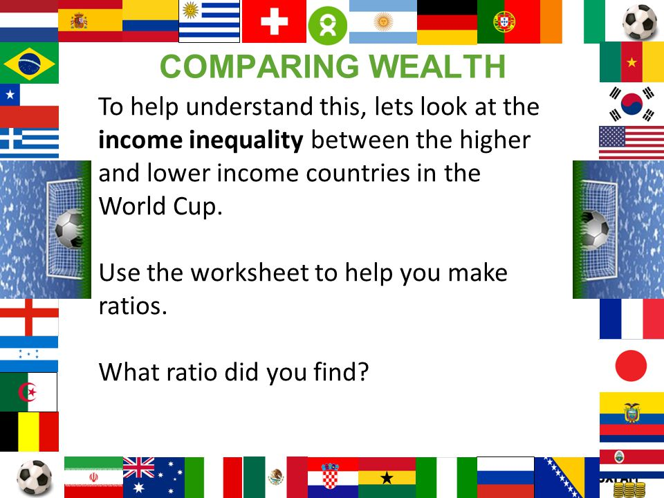 COMPARING WEALTH To help understand this, lets look at the income inequality between the higher and lower income countries in the World Cup.
