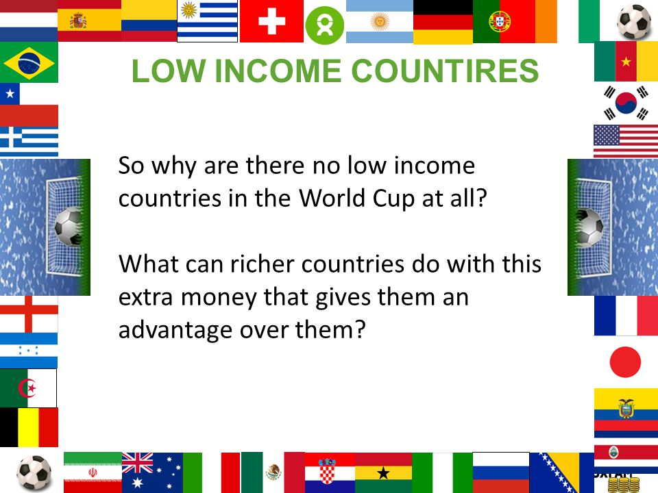 LOW INCOME COUNTIRES So why are there no low income countries in the World Cup at all