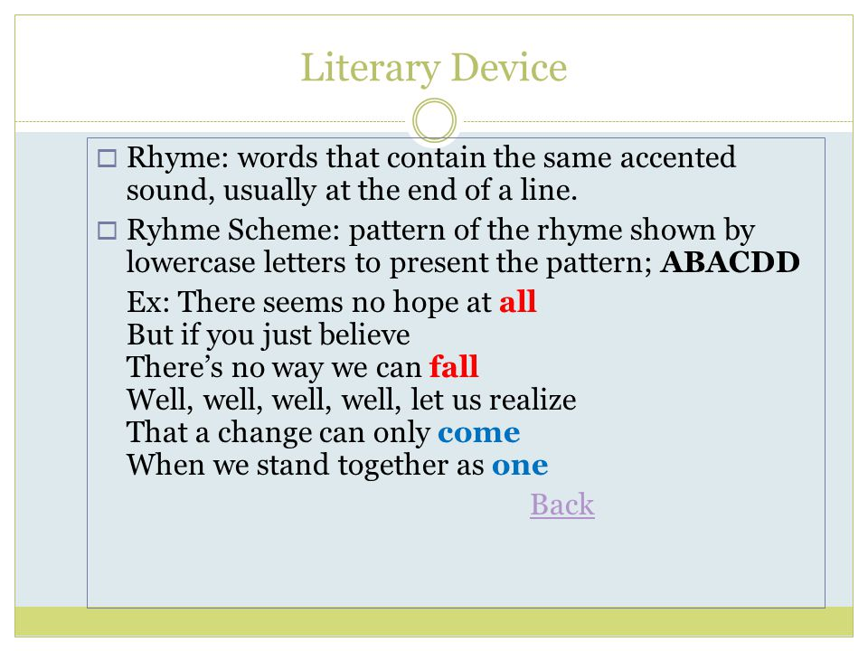 Literary Device Rhyme: words that contain the same accented sound, usually at the end of a line.