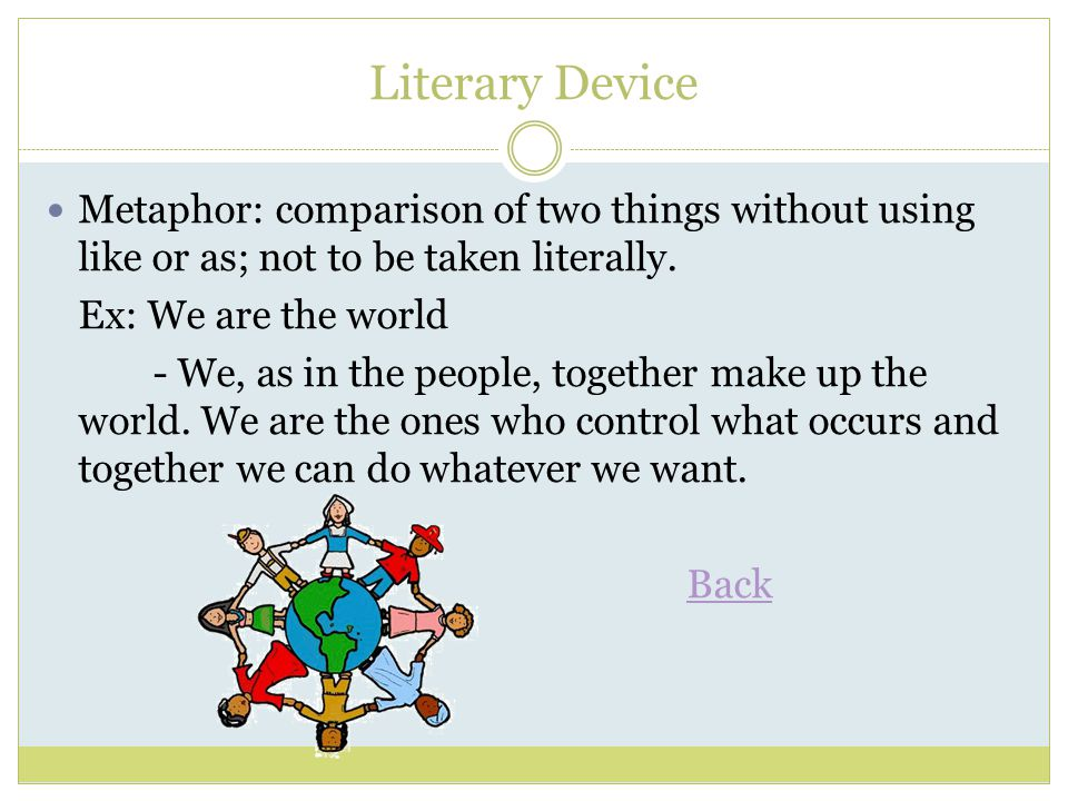 Literary Device Metaphor: comparison of two things without using like or as; not to be taken literally.