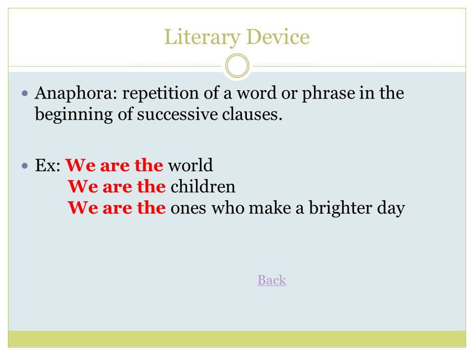 Literary Device Anaphora: repetition of a word or phrase in the beginning of successive clauses.