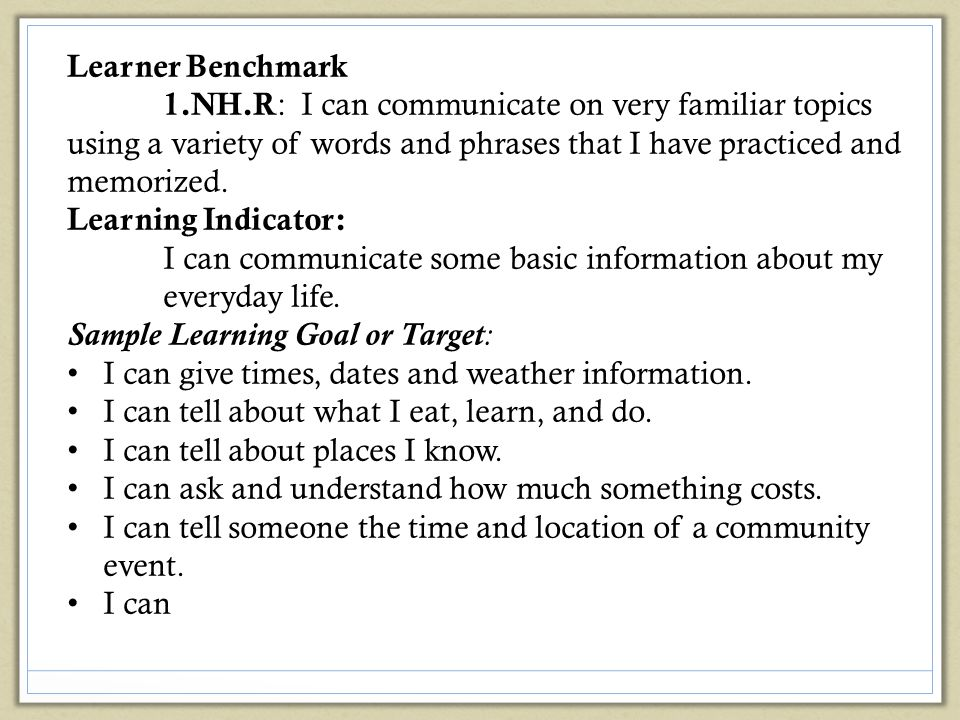 Learner Benchmark 1.NH.R: I can communicate on very familiar topics using a variety of words and phrases that I have practiced and memorized.