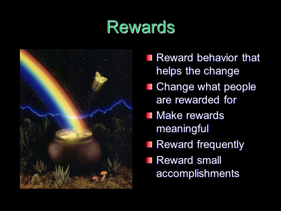 Rewards Reward behavior that helps the change