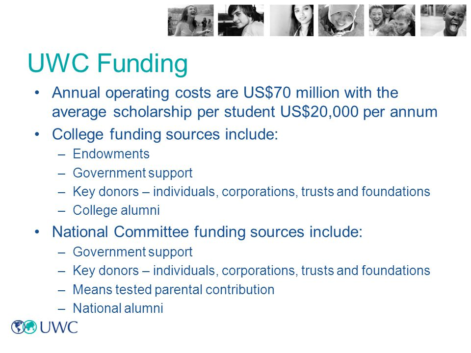 UWC Funding Annual operating costs are US$70 million with the average scholarship per student US$20,000 per annum.