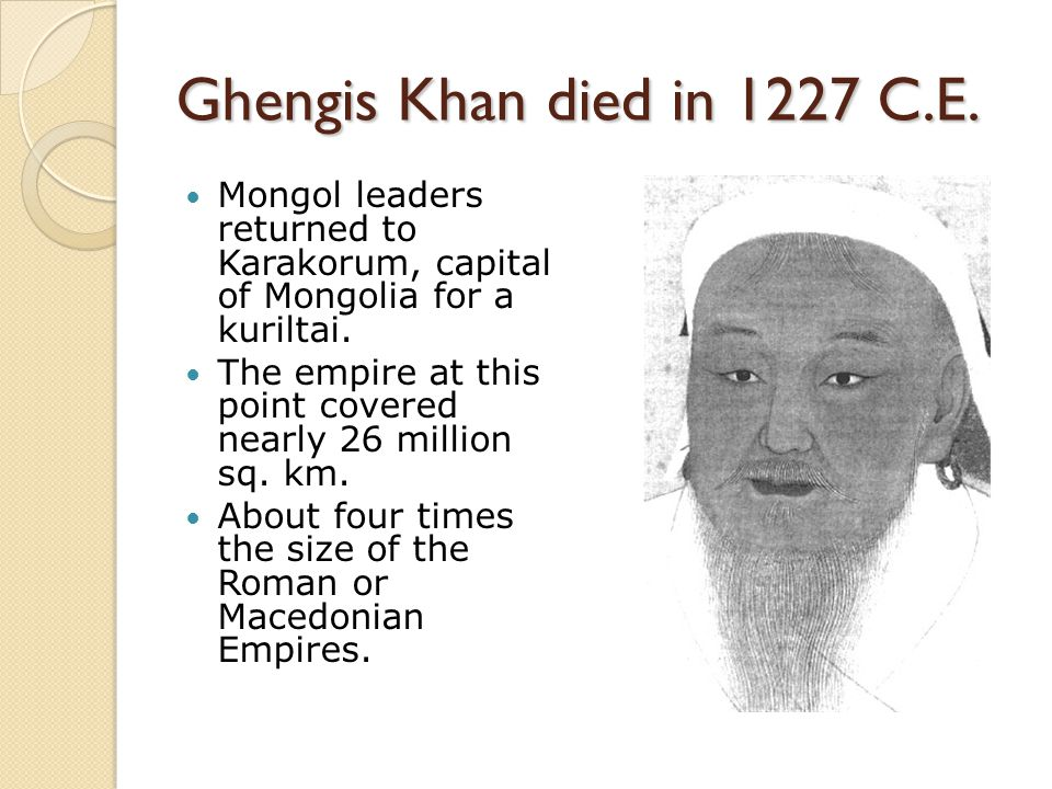 Ghengis Khan died in 1227 C.E. Mongol leaders returned to Karakorum, capital of Mongolia for a kuriltai.