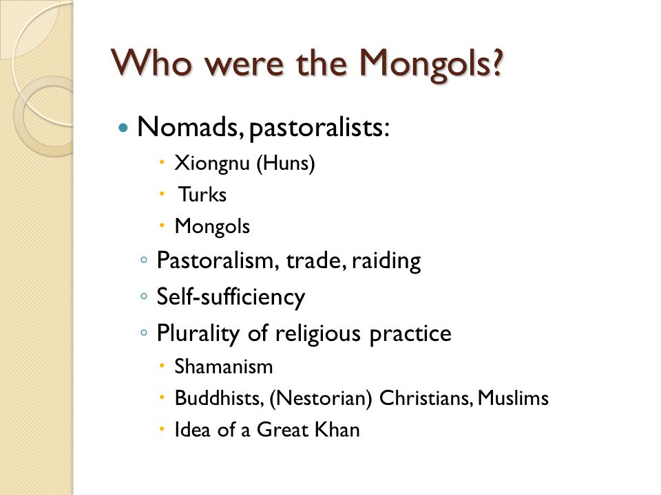 Who were the Mongols Nomads, pastoralists: