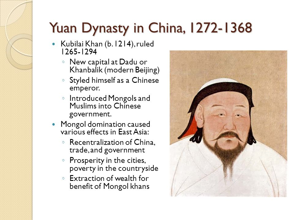 Yuan Dynasty in China, 1272-1368 Kubilai Khan (b. 1214), ruled 1265-1294. New capital at Dadu or Khanbalik (modern Beijing)