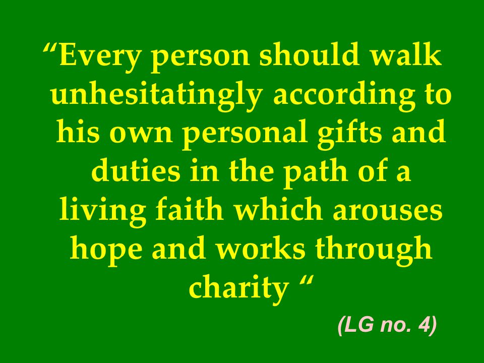 Every person should walk unhesitatingly according to his own personal gifts and duties in the path of a living faith which arouses hope and works through charity