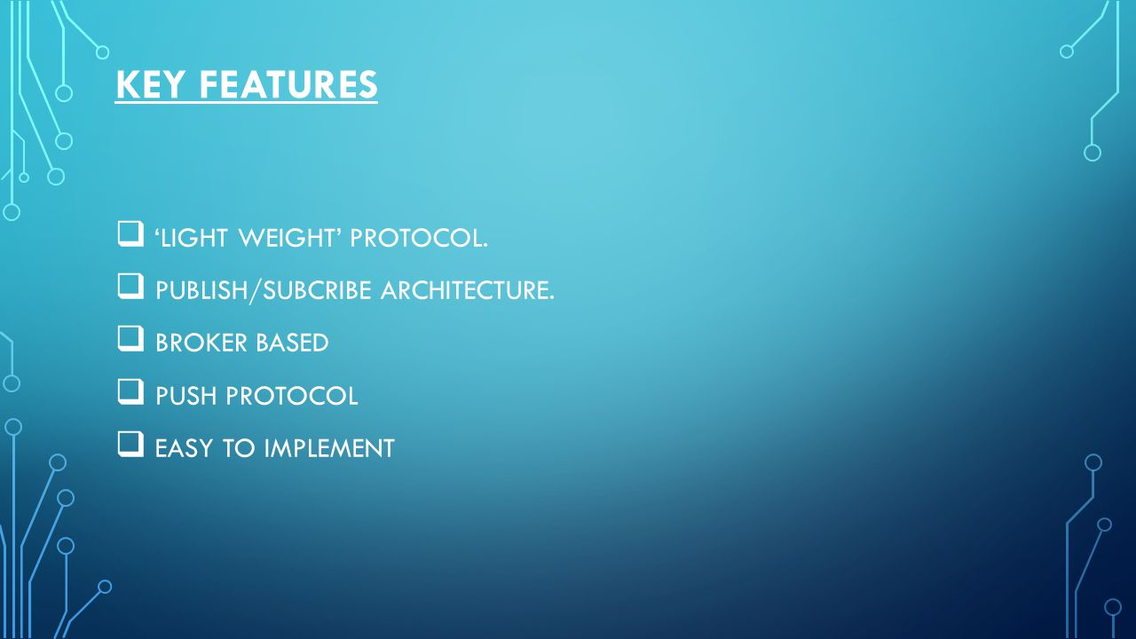 KEY FEATURES 'LIGHT WEIGHT' PROTOCOL. PUBLISH/SUBCRIBE ARCHITECTURE.