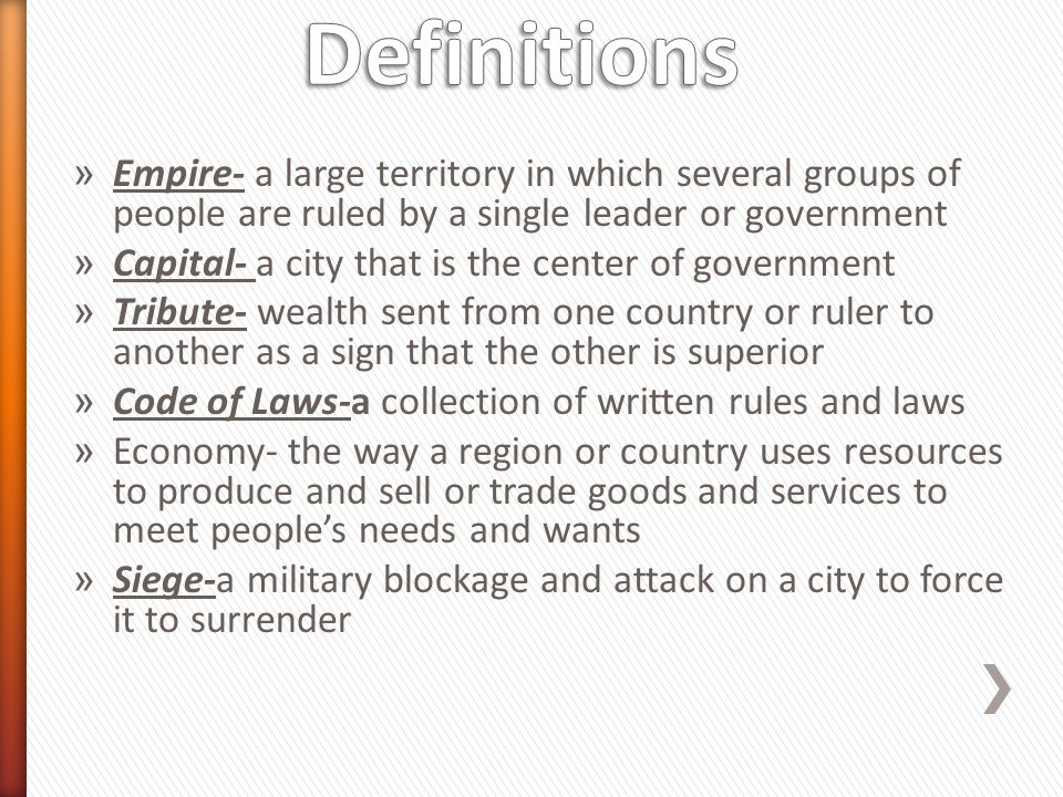 Definitions Empire- a large territory in which several groups of people are ruled by a single leader or government.