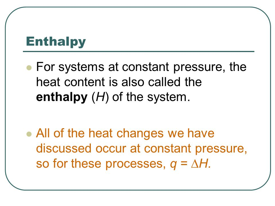 Enthalpy For systems at constant pressure, the heat content is also called the enthalpy (H) of the system.