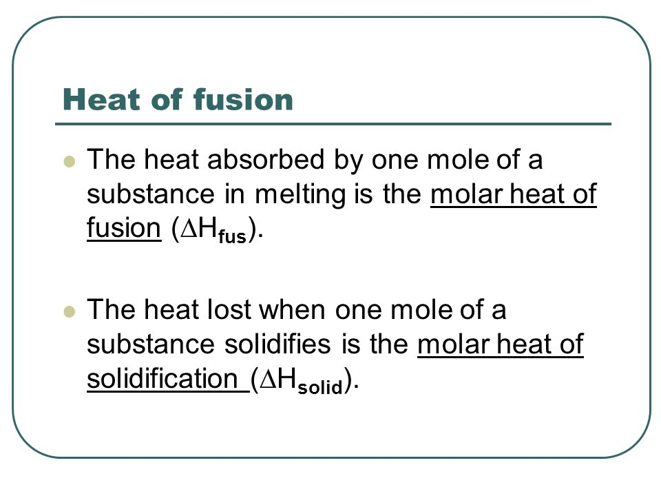 Heat of fusion The heat absorbed by one mole of a substance in melting is the molar heat of fusion (DHfus).