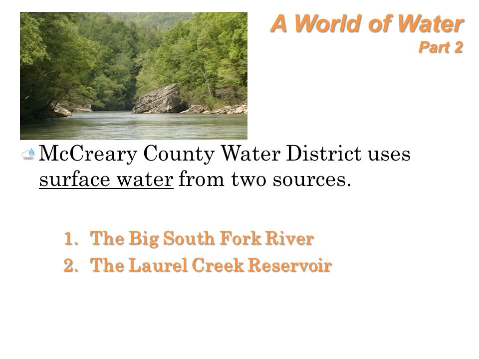 A World of Water Part 2 McCreary County Water District uses surface water from two sources. The Big South Fork River.