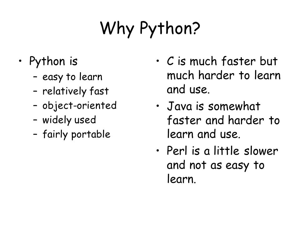 Why Python Python is. easy to learn. relatively fast. object-oriented. widely used. fairly portable.