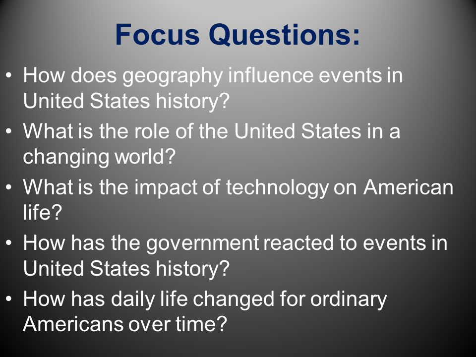 Focus Questions: How does geography influence events in United States history What is the role of the United States in a changing world